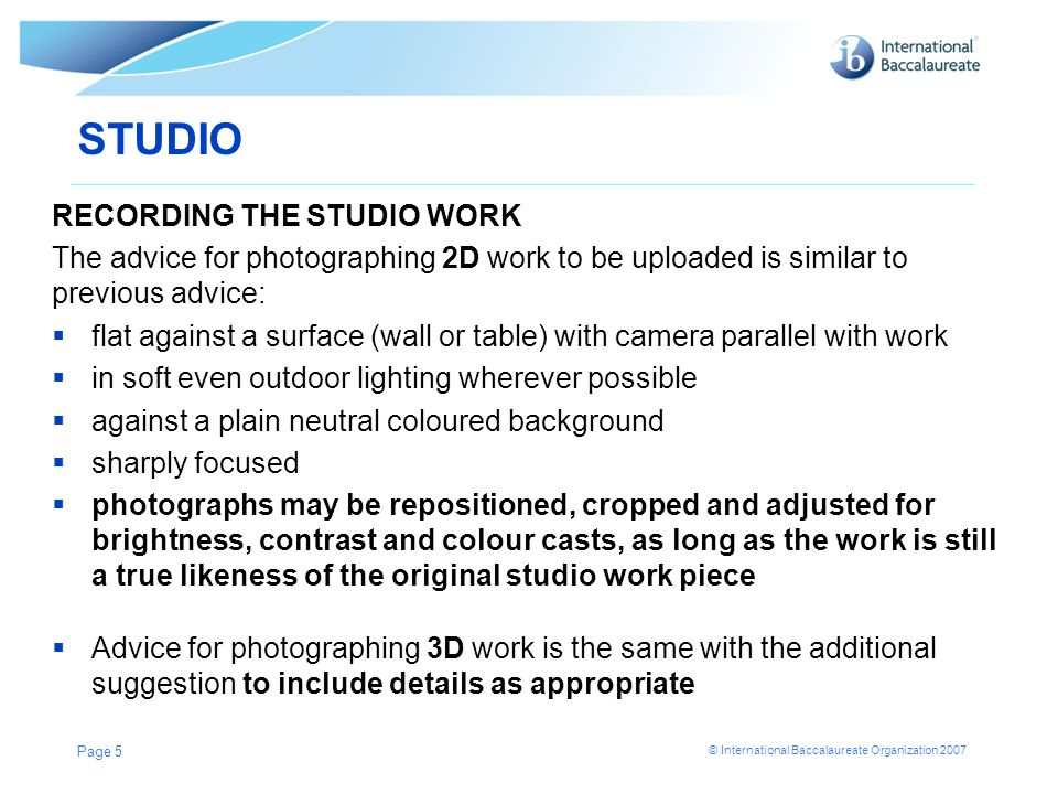 © International Baccalaureate Organization 2007 STUDIO RECORDING THE STUDIO WORK The advice for photographing 2D work to be uploaded is similar to previous advice:  flat against a surface (wall or table) with camera parallel with work  in soft even outdoor lighting wherever possible  against a plain neutral coloured background  sharply focused  photographs may be repositioned, cropped and adjusted for brightness, contrast and colour casts, as long as the work is still a true likeness of the original studio work piece  Advice for photographing 3D work is the same with the additional suggestion to include details as appropriate Page 5