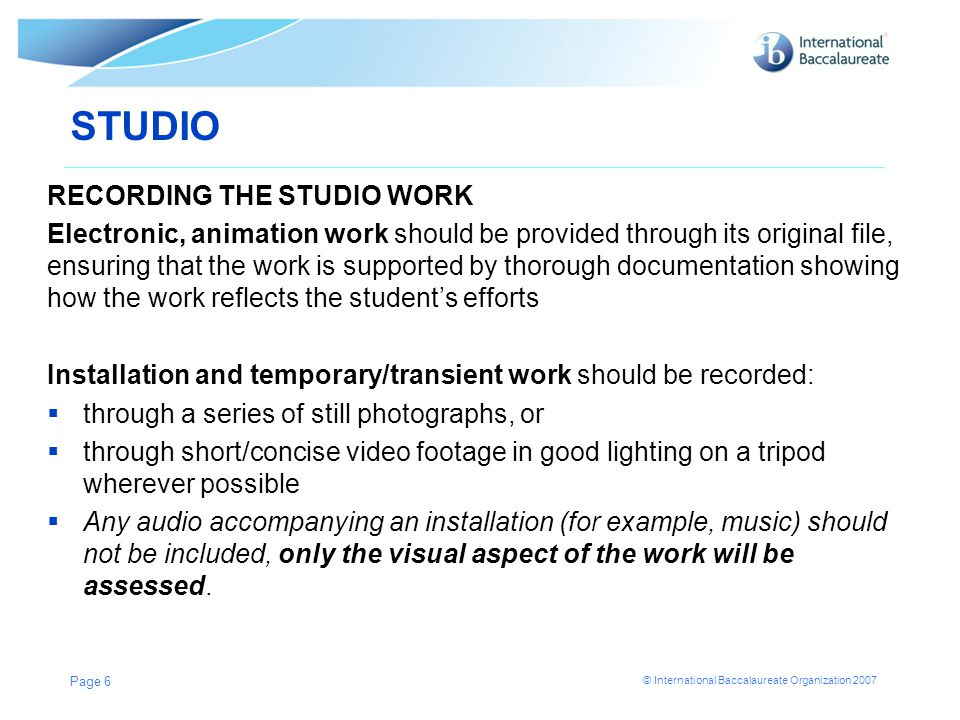 © International Baccalaureate Organization 2007 STUDIO RECORDING THE STUDIO WORK Electronic, animation work should be provided through its original file, ensuring that the work is supported by thorough documentation showing how the work reflects the student's efforts Installation and temporary/transient work should be recorded:  through a series of still photographs, or  through short/concise video footage in good lighting on a tripod wherever possible  Any audio accompanying an installation (for example, music) should not be included, only the visual aspect of the work will be assessed.