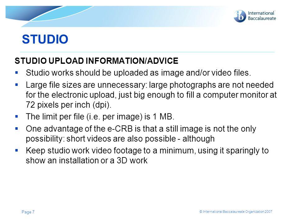© International Baccalaureate Organization 2007 STUDIO STUDIO UPLOAD INFORMATION/ADVICE  Studio works should be uploaded as image and/or video files.
