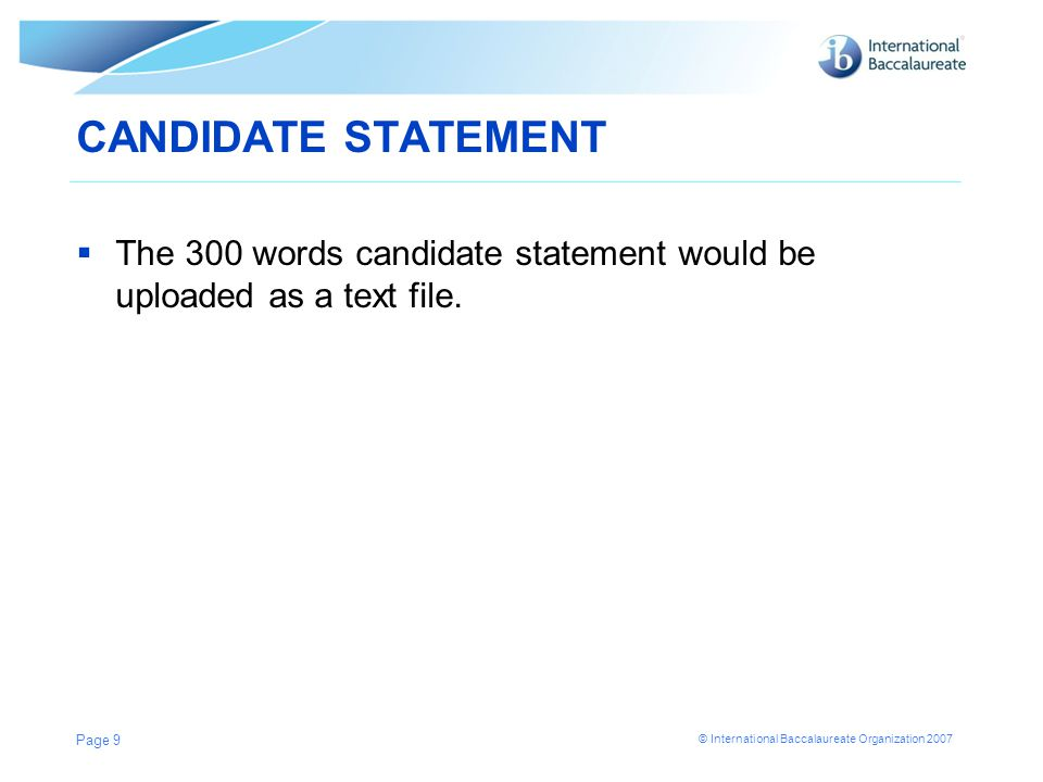 © International Baccalaureate Organization 2007 CANDIDATE STATEMENT  The 300 words candidate statement would be uploaded as a text file.