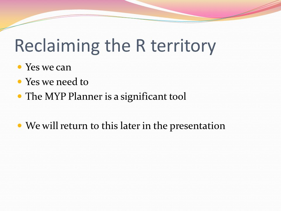 Reclaiming the R territory Yes we can Yes we need to The MYP Planner is a significant tool We will return to this later in the presentation