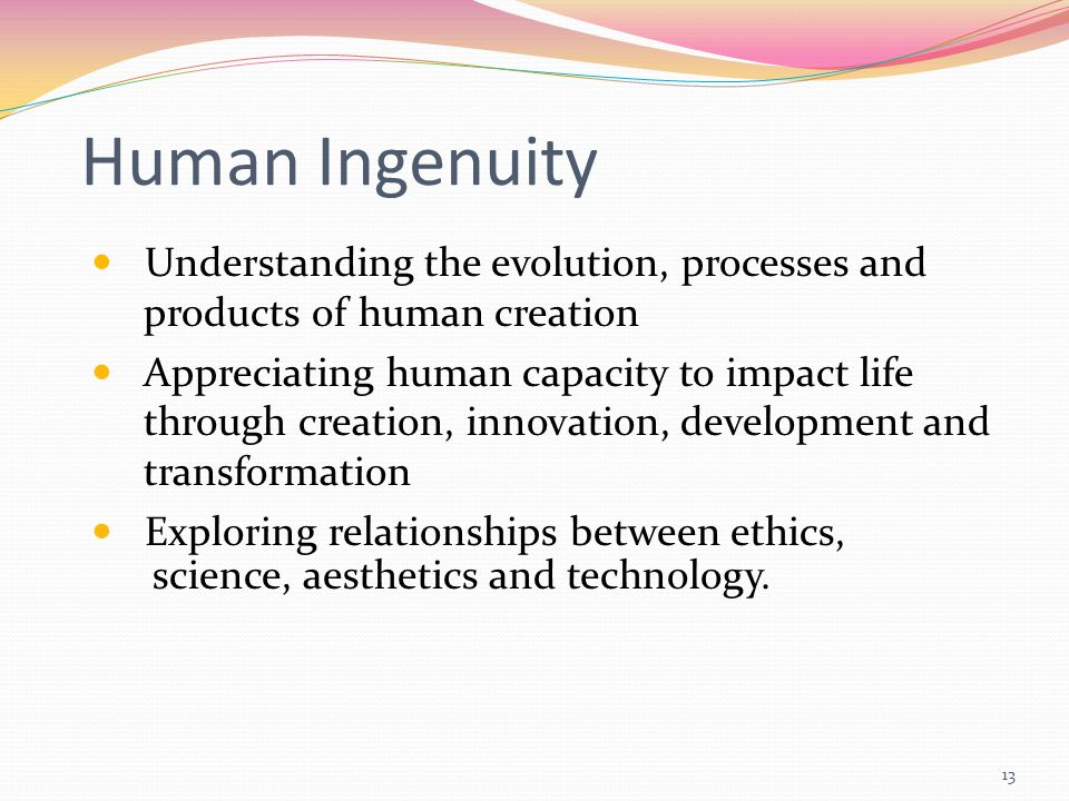 13 Human Ingenuity Understanding the evolution, processes and products of human creation Appreciating human capacity to impact life through creation, innovation, development and transformation Exploring relationships between ethics, science, aesthetics and technology.