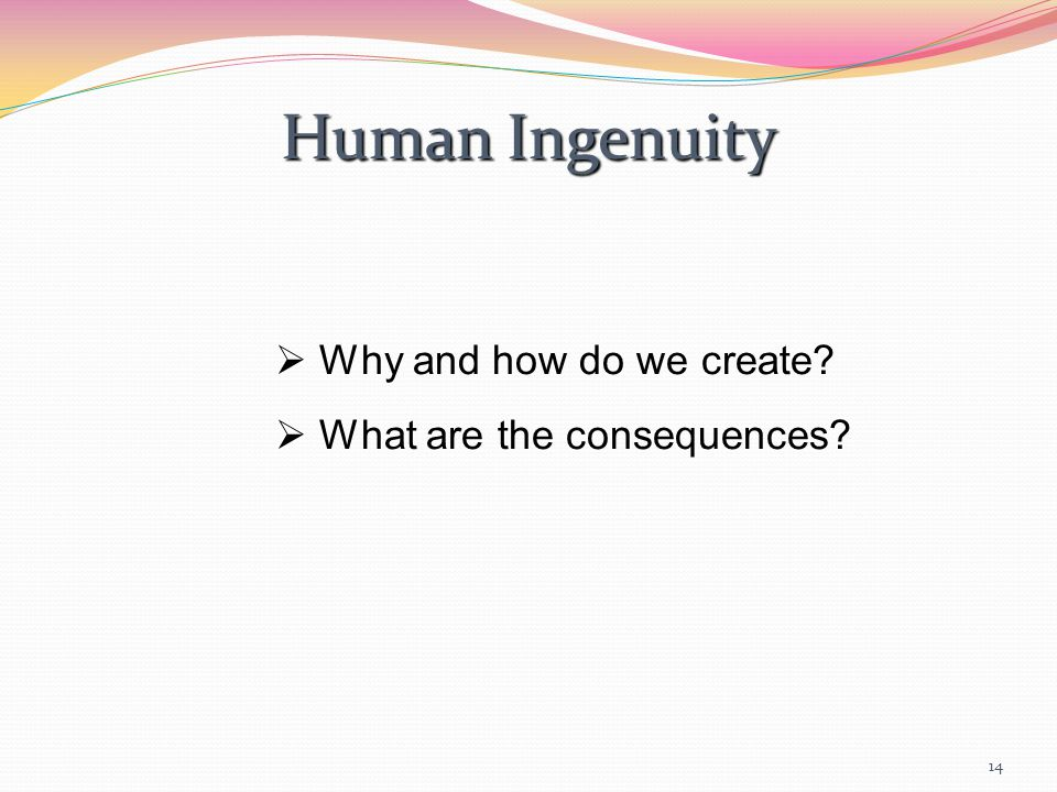 14 Human Ingenuity  Why and how do we create  What are the consequences
