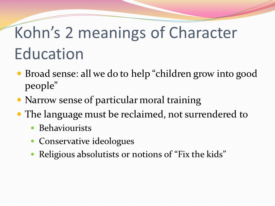 Kohn's 2 meanings of Character Education Broad sense: all we do to help children grow into good people Narrow sense of particular moral training The language must be reclaimed, not surrendered to Behaviourists Conservative ideologues Religious absolutists or notions of Fix the kids