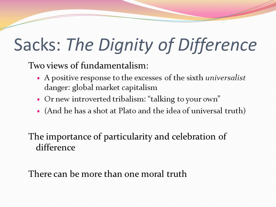 Sacks: The Dignity of Difference Two views of fundamentalism: A positive response to the excesses of the sixth universalist danger: global market capitalism Or new introverted tribalism: talking to your own (And he has a shot at Plato and the idea of universal truth) The importance of particularity and celebration of difference There can be more than one moral truth