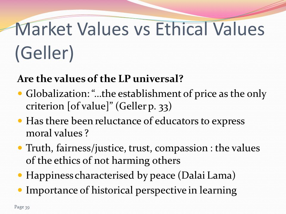 Page 39 Market Values vs Ethical Values (Geller) Are the values of the LP universal.