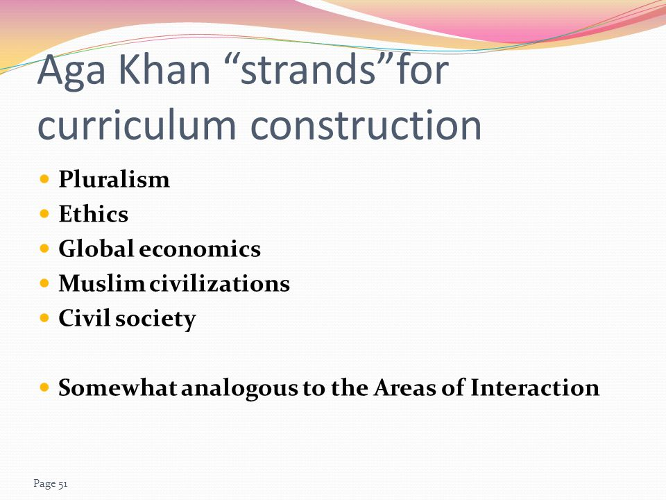 Page 51 Aga Khan strands for curriculum construction Pluralism Ethics Global economics Muslim civilizations Civil society Somewhat analogous to the Areas of Interaction