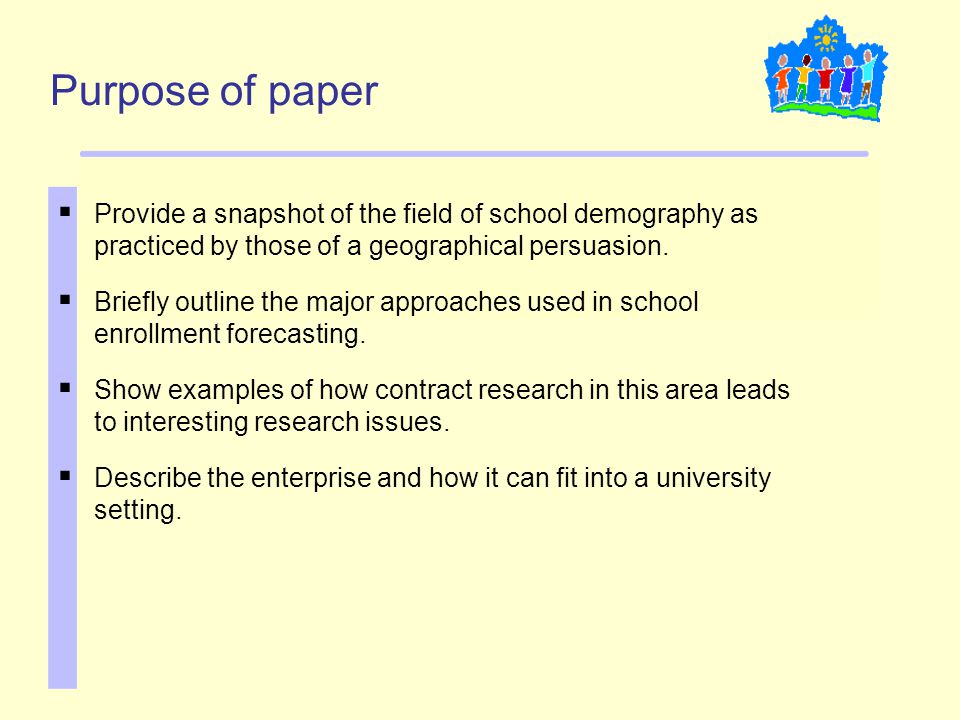 Purpose of paper  Provide a snapshot of the field of school demography as practiced by those of a geographical persuasion.  Briefly outline the majo