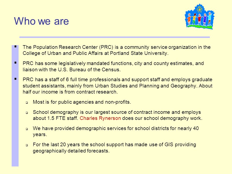 Who we are  The Population Research Center (PRC) is a community service organization in the College of Urban and Public Affairs at Portland State University.
