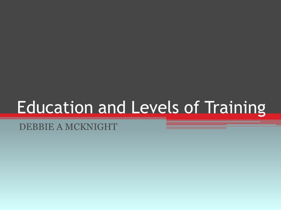 Education and Levels of Training DEBBIE A MCKNIGHT