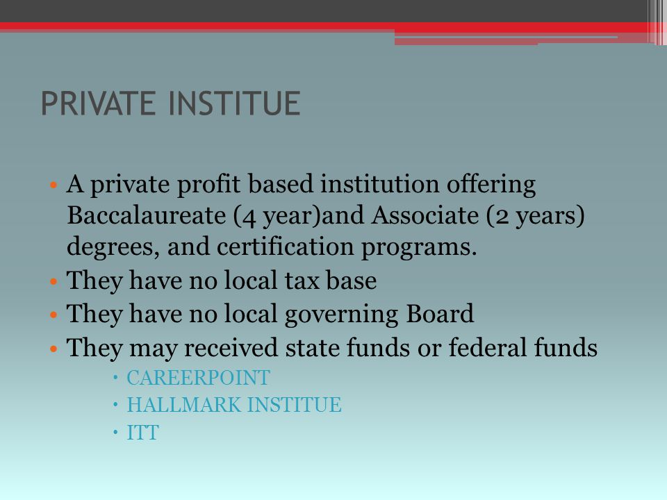 PRIVATE INSTITUE A private profit based institution offering Baccalaureate (4 year)and Associate (2 years) degrees, and certification programs.