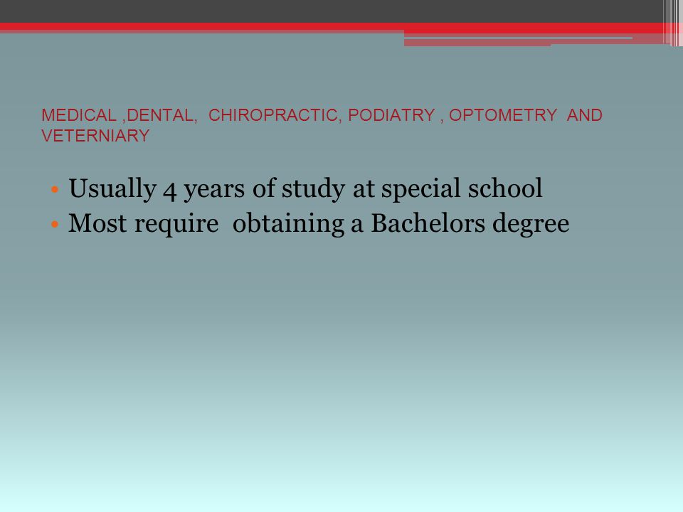 MEDICAL,DENTAL, CHIROPRACTIC, PODIATRY, OPTOMETRY AND VETERNIARY Usually 4 years of study at special school Most require obtaining a Bachelors degree