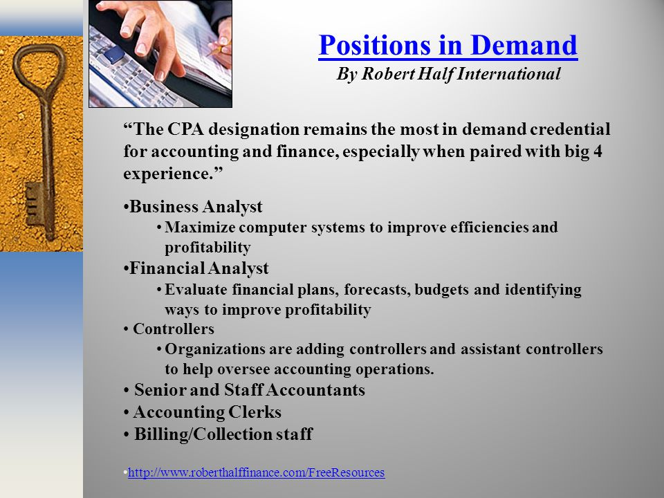 Positions in Demand Positions in Demand By Robert Half International The CPA designation remains the most in demand credential for accounting and finance, especially when paired with big 4 experience. Business Analyst Maximize computer systems to improve efficiencies and profitability Financial Analyst Evaluate financial plans, forecasts, budgets and identifying ways to improve profitability Controllers Organizations are adding controllers and assistant controllers to help oversee accounting operations.