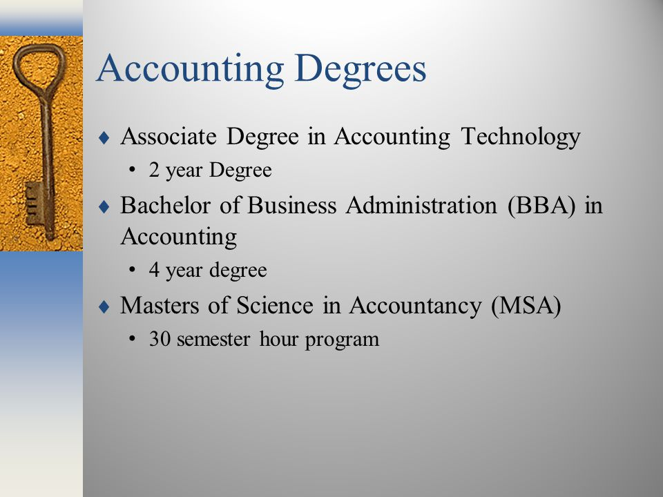 Accounting Degrees  Associate Degree in Accounting Technology 2 year Degree  Bachelor of Business Administration (BBA) in Accounting 4 year degree  Masters of Science in Accountancy (MSA) 30 semester hour program
