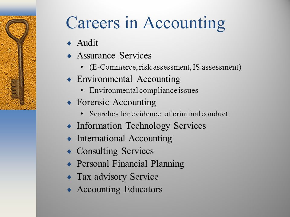 Careers in Accounting  Audit  Assurance Services (E-Commerce, risk assessment, IS assessment)  Environmental Accounting Environmental compliance issues  Forensic Accounting Searches for evidence of criminal conduct  Information Technology Services  International Accounting  Consulting Services  Personal Financial Planning  Tax advisory Service  Accounting Educators