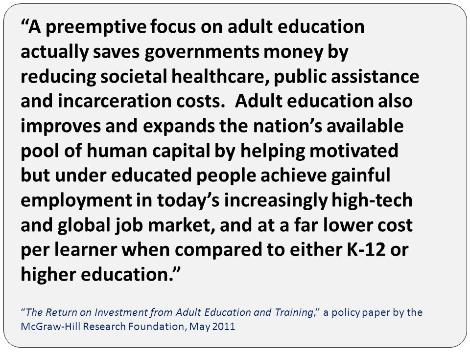 A preemptive focus on adult education actually saves governments money by reducing societal healthcare, public assistance and incarceration costs.