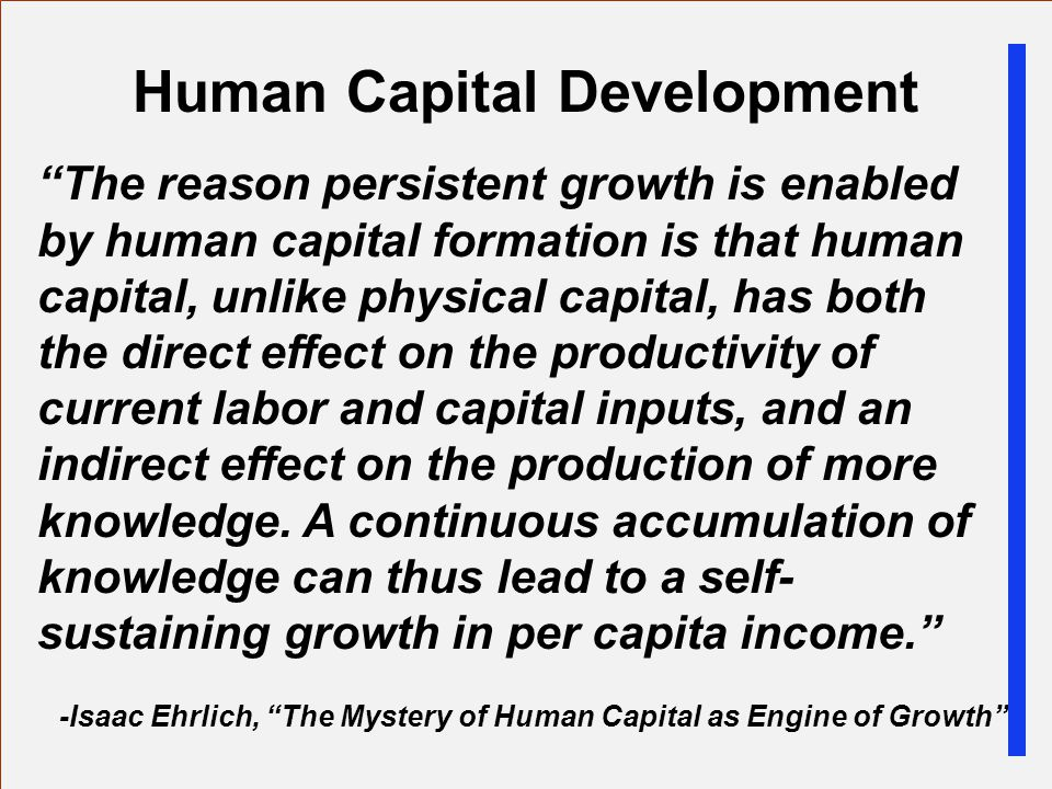 Human Capital Development The reason persistent growth is enabled by human capital formation is that human capital, unlike physical capital, has both the direct effect on the productivity of current labor and capital inputs, and an indirect effect on the production of more knowledge.