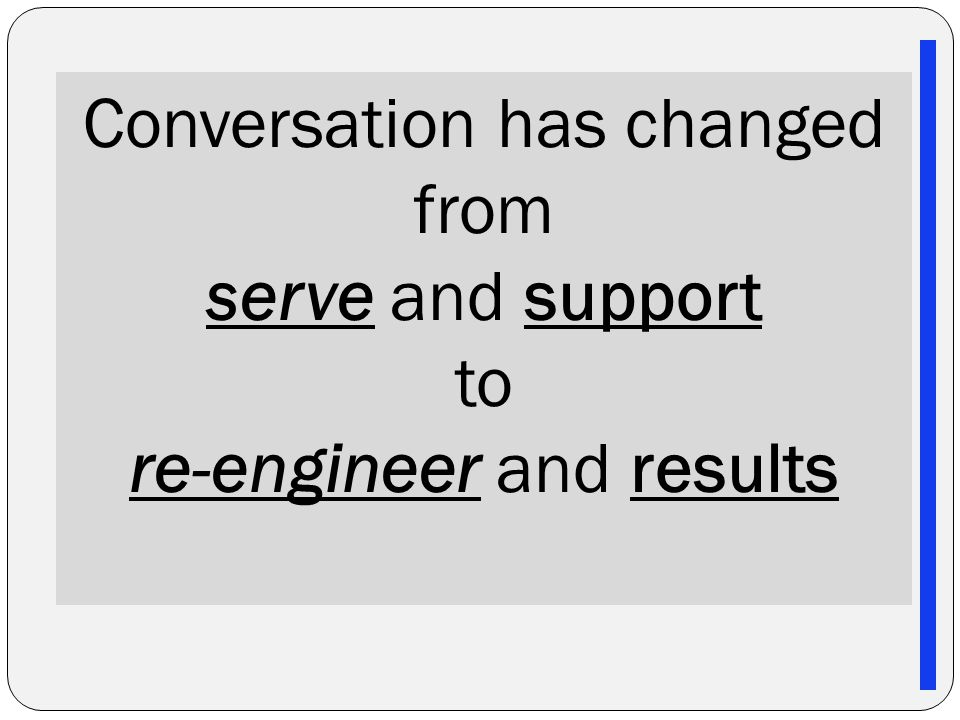 Conversation has changed from serve and support to re-engineer and results