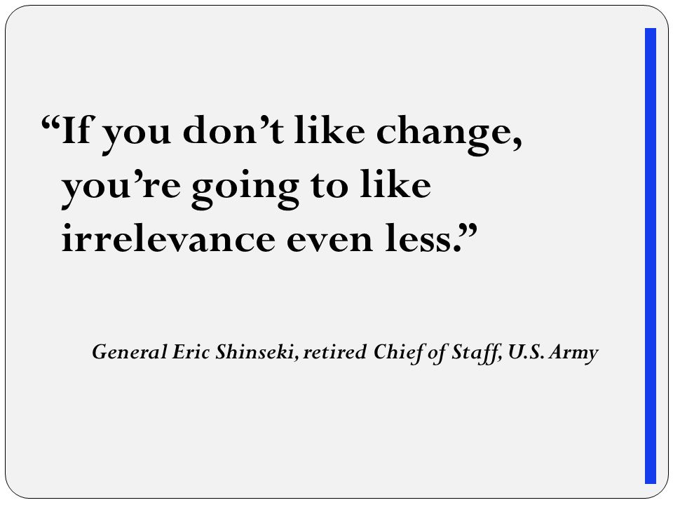 If you don't like change, you're going to like irrelevance even less. General Eric Shinseki, retired Chief of Staff, U.S.