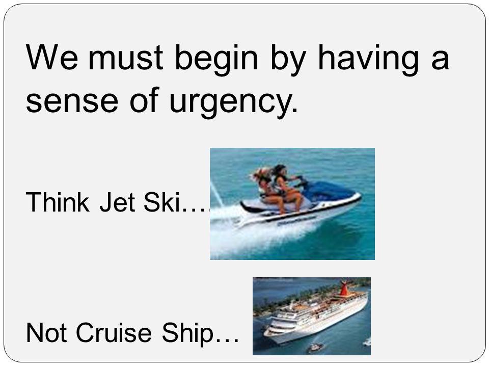 We must begin by having a sense of urgency. Think Jet Ski…. Not Cruise Ship…