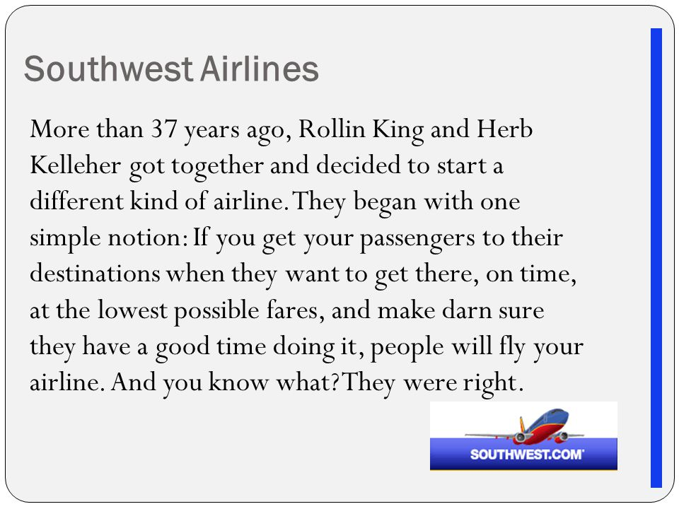 Southwest Airlines More than 37 years ago, Rollin King and Herb Kelleher got together and decided to start a different kind of airline.
