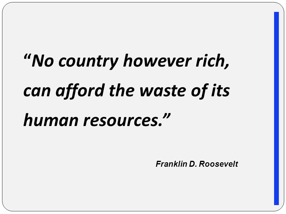 No country however rich, can afford the waste of its human resources. Franklin D. Roosevelt