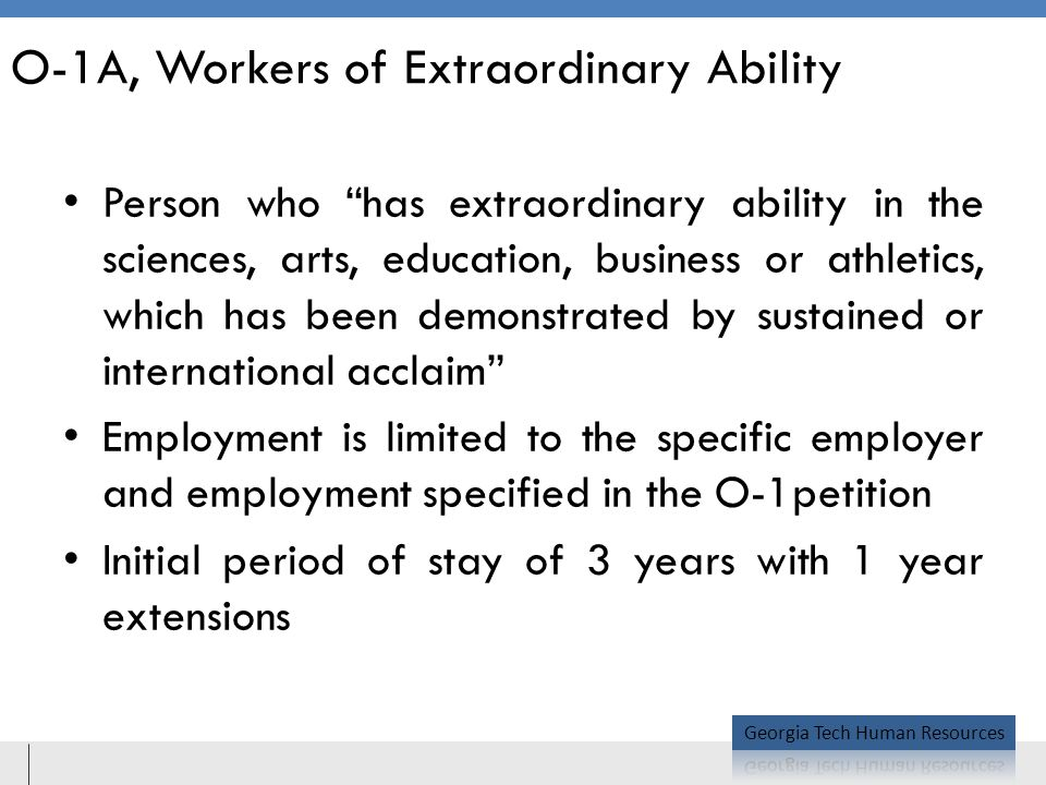 O-1A, Workers of Extraordinary Ability Person who has extraordinary ability in the sciences, arts, education, business or athletics, which has been demonstrated by sustained or international acclaim Employment is limited to the specific employer and employment specified in the O-1petition Initial period of stay of 3 years with 1 year extensions