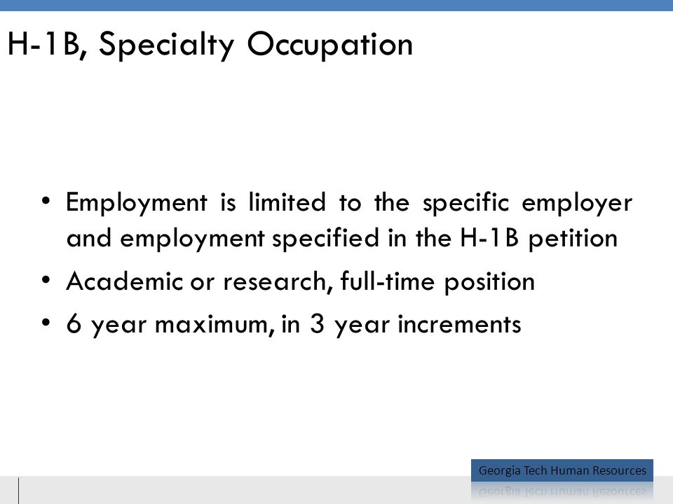 H-1B, Specialty Occupation Employment is limited to the specific employer and employment specified in the H-1B petition Academic or research, full-time position 6 year maximum, in 3 year increments