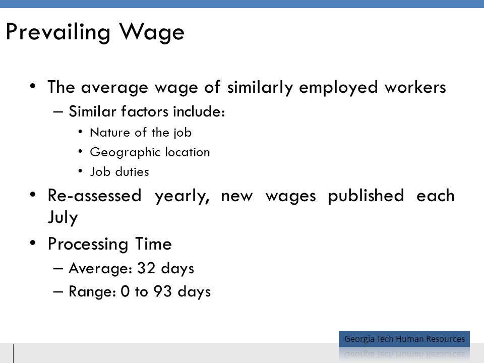 Prevailing Wage The average wage of similarly employed workers – Similar factors include: Nature of the job Geographic location Job duties Re-assessed yearly, new wages published each July Processing Time – Average: 32 days – Range: 0 to 93 days