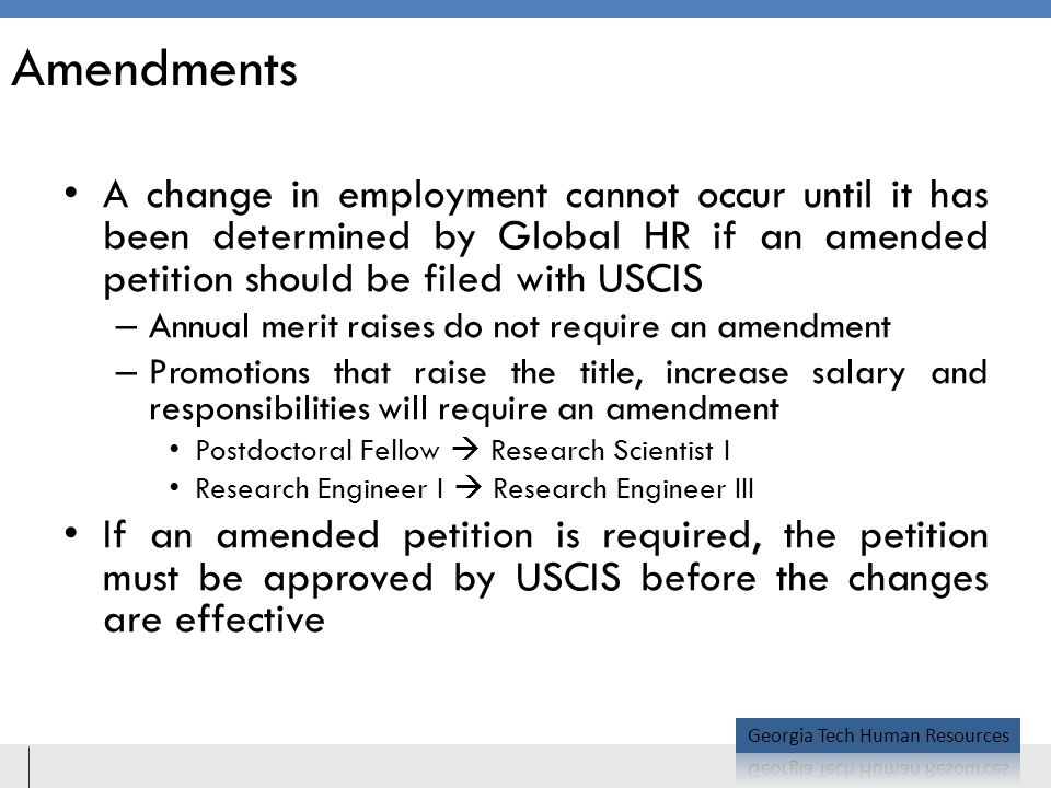 Amendments A change in employment cannot occur until it has been determined by Global HR if an amended petition should be filed with USCIS – Annual merit raises do not require an amendment – Promotions that raise the title, increase salary and responsibilities will require an amendment Postdoctoral Fellow  Research Scientist I Research Engineer I  Research Engineer III If an amended petition is required, the petition must be approved by USCIS before the changes are effective