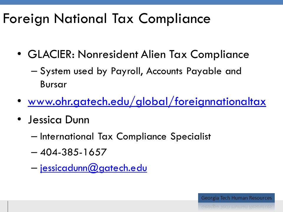 Foreign National Tax Compliance GLACIER: Nonresident Alien Tax Compliance – System used by Payroll, Accounts Payable and Bursar www.ohr.gatech.edu/global/foreignnationaltax Jessica Dunn – International Tax Compliance Specialist – 404-385-1657 – jessicadunn@gatech.edu jessicadunn@gatech.edu