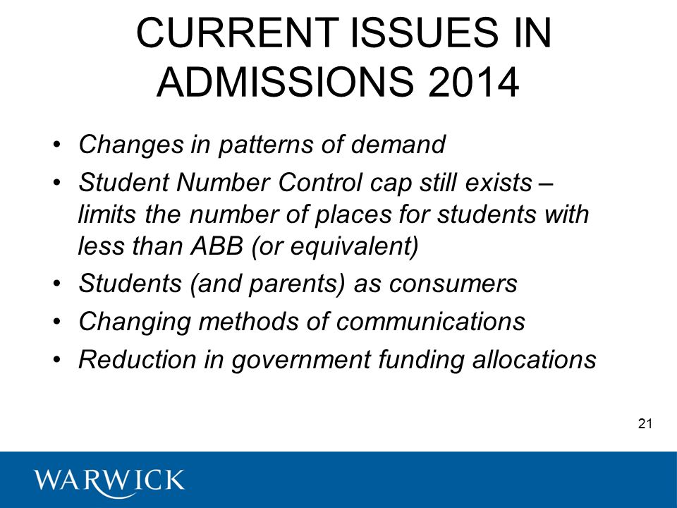 CURRENT ISSUES IN ADMISSIONS 2014 Changes in patterns of demand Student Number Control cap still exists – limits the number of places for students with less than ABB (or equivalent) Students (and parents) as consumers Changing methods of communications Reduction in government funding allocations 21