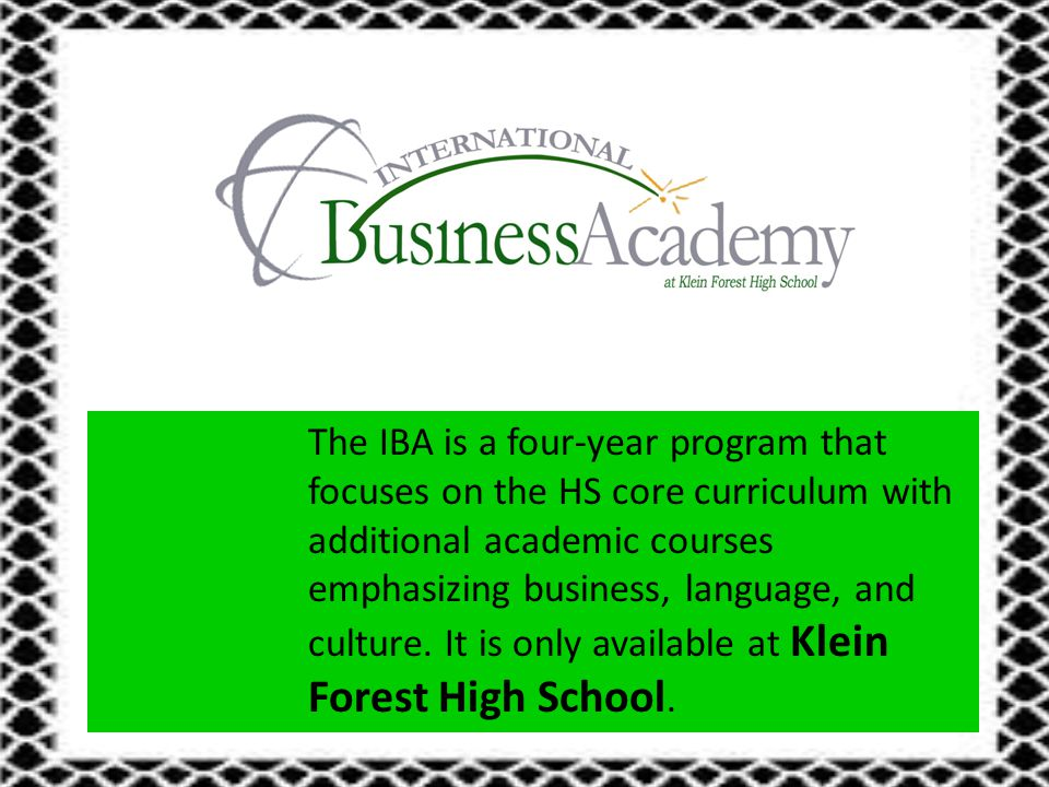 The IBA is a four-year program that focuses on the HS core curriculum with additional academic courses emphasizing business, language, and culture.