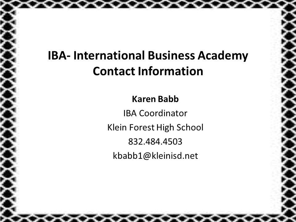 IBA- International Business Academy Contact Information Karen Babb IBA Coordinator Klein Forest High School 832.484.4503 kbabb1@kleinisd.net