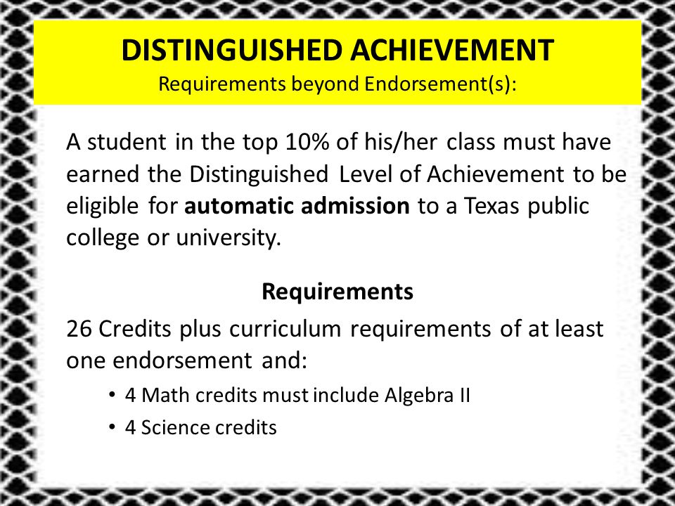 DISTINGUISHED ACHIEVEMENT Requirements beyond Endorsement(s): A student in the top 10% of his/her class must have earned the Distinguished Level of Achievement to be eligible for automatic admission to a Texas public college or university.