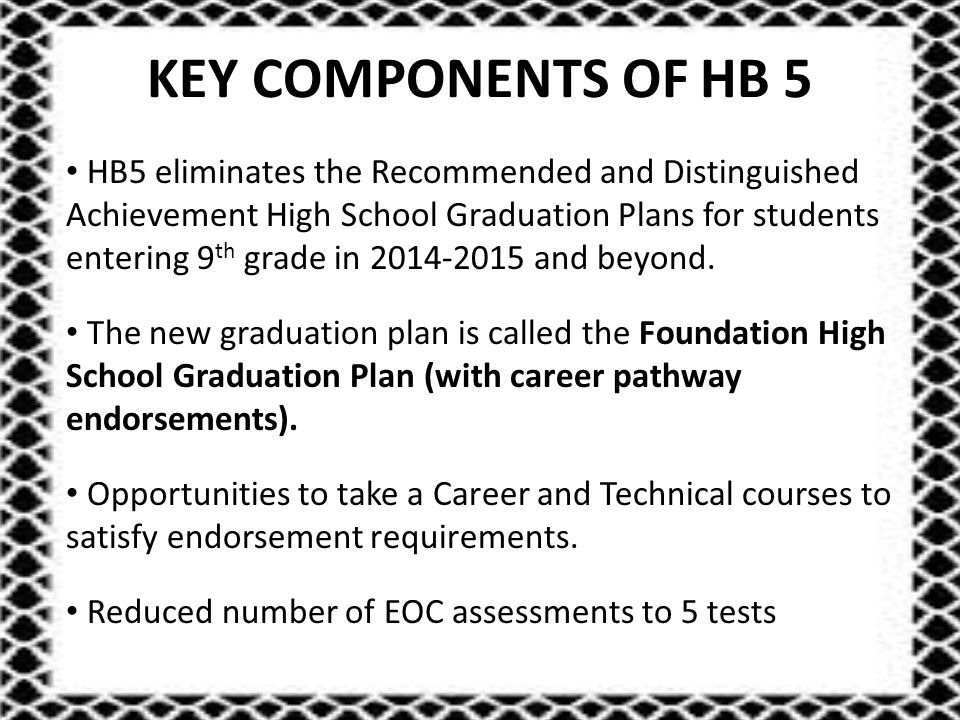 KEY COMPONENTS OF HB 5 HB5 eliminates the Recommended and Distinguished Achievement High School Graduation Plans for students entering 9 th grade in 2014-2015 and beyond.