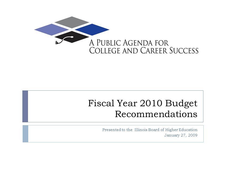 Fiscal Year 2010 Budget Recommendations Presented to the Illinois Board of Higher Education January 27, 2009