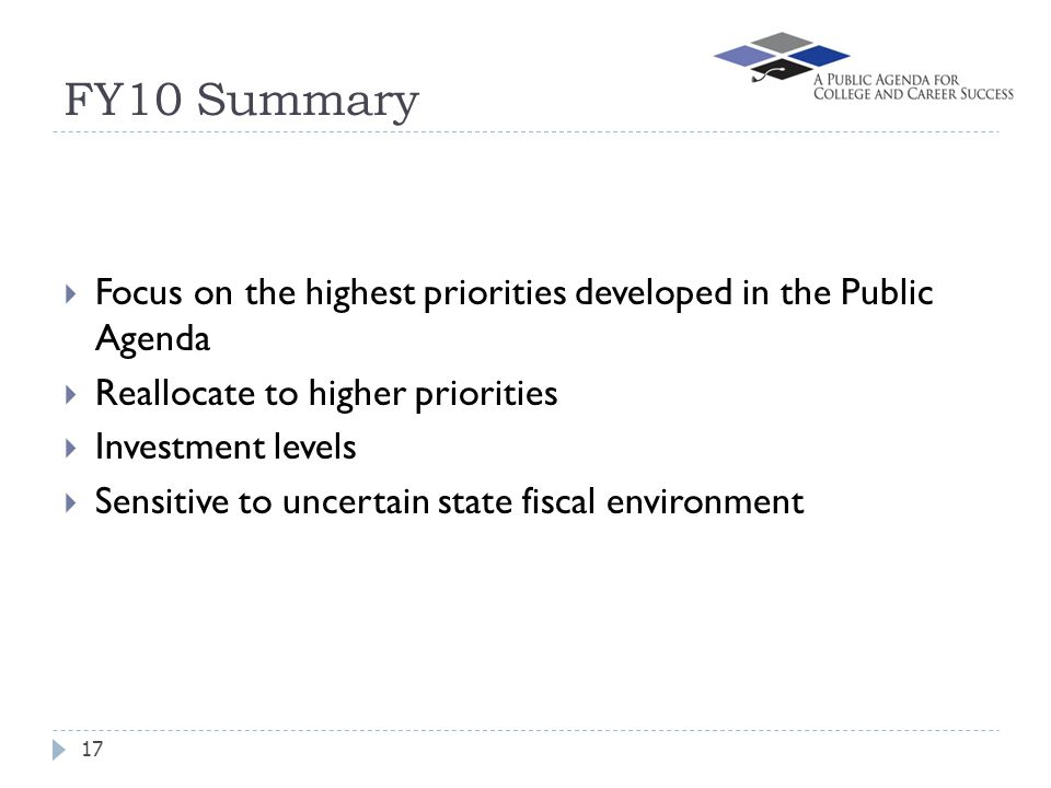 FY10 Summary 17  Focus on the highest priorities developed in the Public Agenda  Reallocate to higher priorities  Investment levels  Sensitive to uncertain state fiscal environment