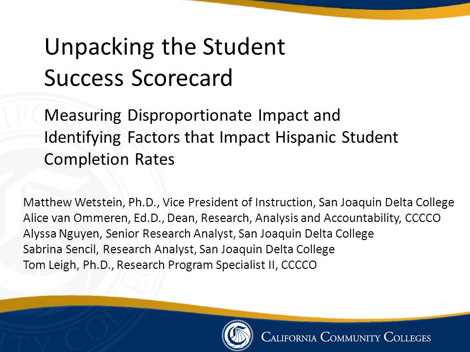 Measuring Disproportionate Impact and Identifying Factors that Impact Hispanic Student Completion Rates Unpacking the Student Success Scorecard Matthew Wetstein, Ph.D., Vice President of Instruction, San Joaquin Delta College Alice van Ommeren, Ed.D., Dean, Research, Analysis and Accountability, CCCCO Alyssa Nguyen, Senior Research Analyst, San Joaquin Delta College Sabrina Sencil, Research Analyst, San Joaquin Delta College Tom Leigh, Ph.D., Research Program Specialist II, CCCCO