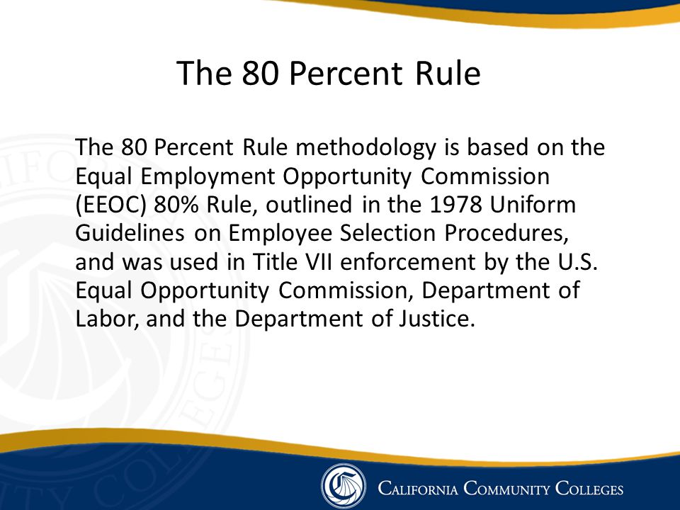 The 80 Percent Rule The 80 Percent Rule methodology is based on the Equal Employment Opportunity Commission (EEOC) 80% Rule, outlined in the 1978 Uniform Guidelines on Employee Selection Procedures, and was used in Title VII enforcement by the U.S.