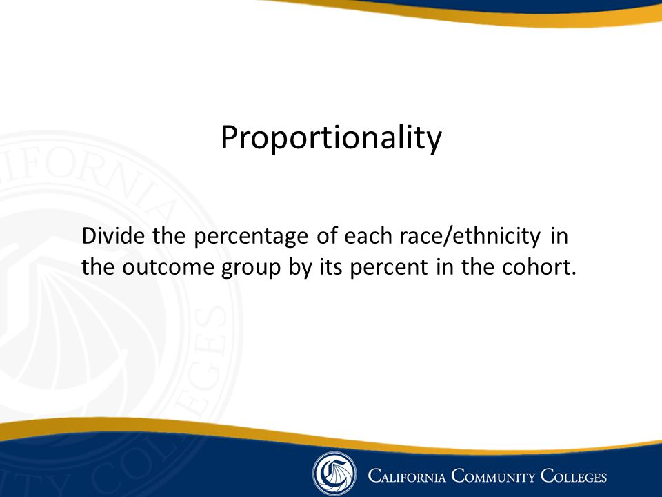 Proportionality Divide the percentage of each race/ethnicity in the outcome group by its percent in the cohort.