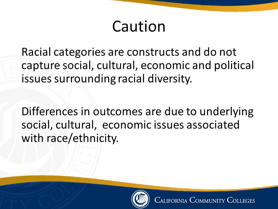Caution Racial categories are constructs and do not capture social, cultural, economic and political issues surrounding racial diversity.