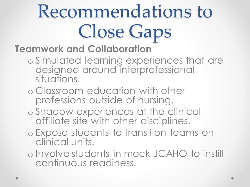 Recommendations to Close Gaps Teamwork and Collaboration o Simulated learning experiences that are designed around interprofessional situations.