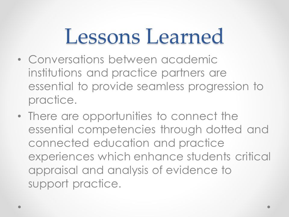 Lessons Learned Conversations between academic institutions and practice partners are essential to provide seamless progression to practice.
