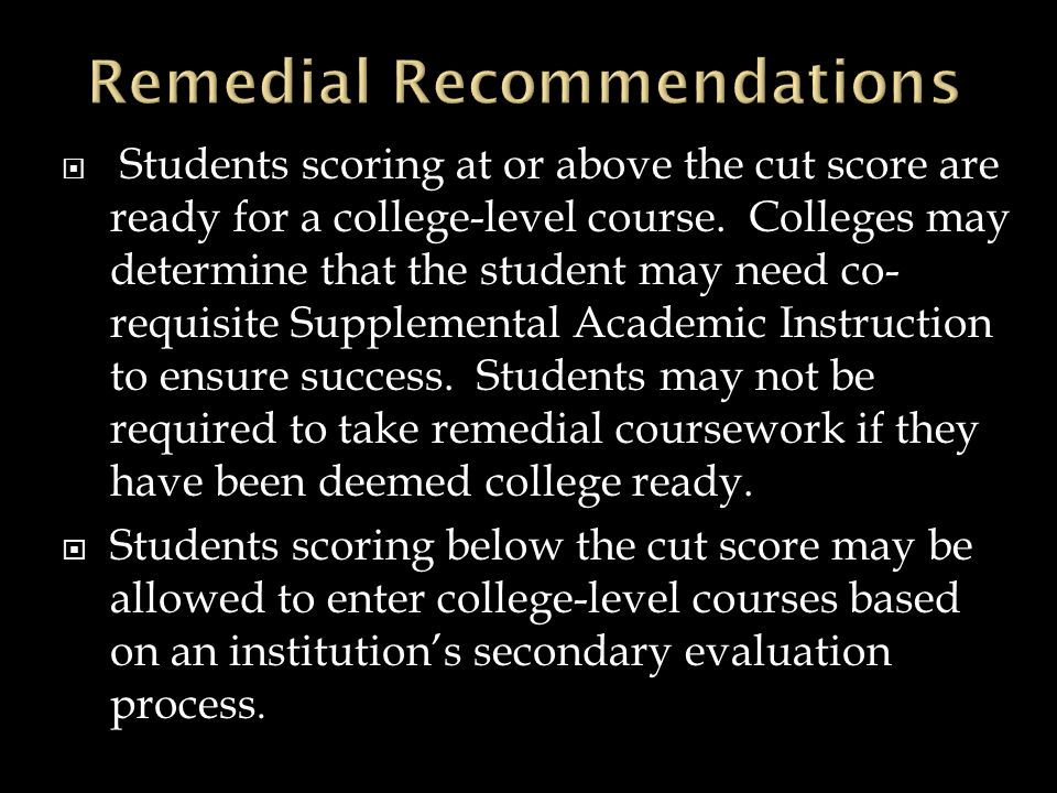  Students scoring at or above the cut score are ready for a college-level course. Colleges may determine that the student may need co- requisite Supp