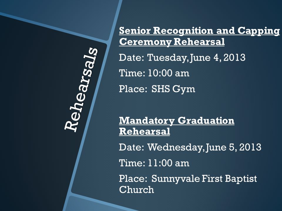 Rehearsals Senior Recognition and Capping Ceremony Rehearsal Date:Tuesday, June 4, 2013 Time:10:00 am Place: SHS Gym Mandatory Graduation Rehearsal Date:Wednesday, June 5, 2013 Time:11:00 am Place: Sunnyvale First Baptist Church