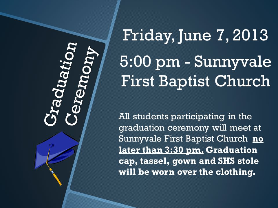 Graduation Ceremony Friday, June 7, 2013 5:00 pm - Sunnyvale First Baptist Church All students participating in the graduation ceremony will meet at Sunnyvale First Baptist Church no later than 3:30 pm.