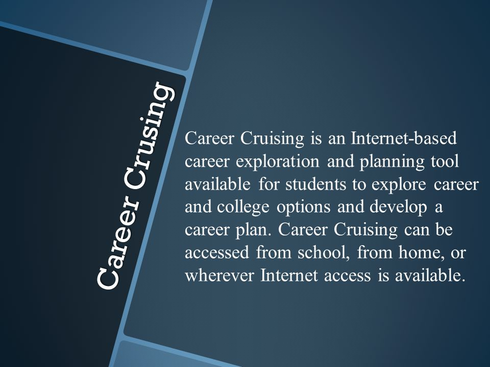 Career Crusing Career Cruising is an Internet-based career exploration and planning tool available for students to explore career and college options and develop a career plan.