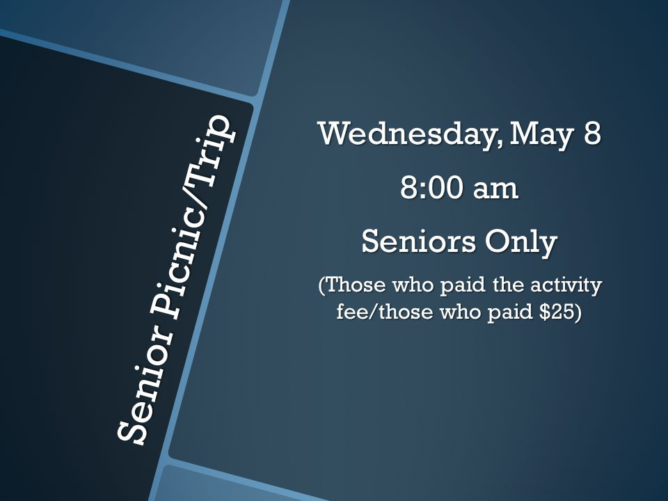 Senior Picnic/Trip Wednesday, May 8 8:00 am Seniors Only (Those who paid the activity fee/those who paid $25)