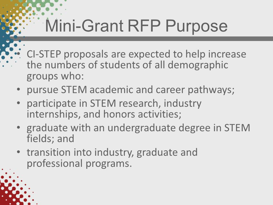 Mini-Grant RFP Purpose CI-STEP proposals are expected to help increase the numbers of students of all demographic groups who: pursue STEM academic and career pathways; participate in STEM research, industry internships, and honors activities; graduate with an undergraduate degree in STEM fields; and transition into industry, graduate and professional programs.